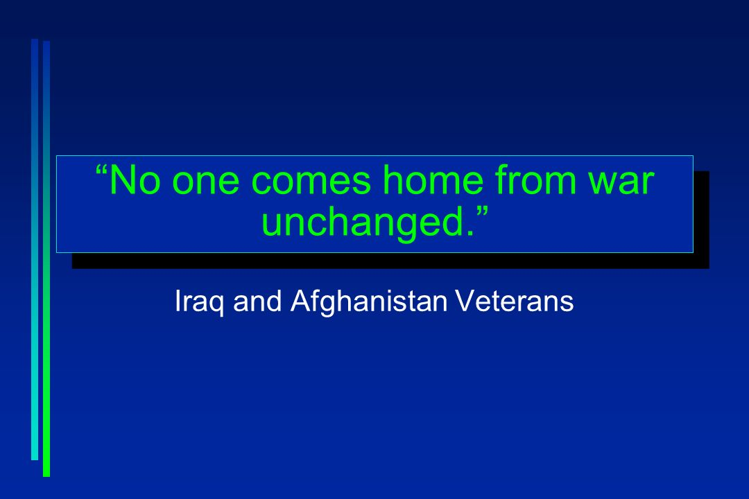 No one comes home from war unchanged. Iraq and Afghanistan Veterans