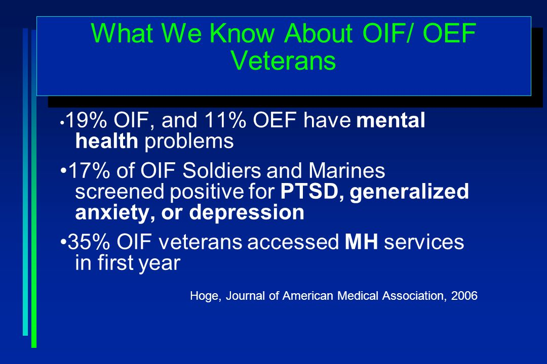 What We Know About OIF/ OEF Veterans 19% OIF, and 11% OEF have mental health problems 17% of OIF Soldiers and Marines screened positive for PTSD, generalized anxiety, or depression 35% OIF veterans accessed MH services in first year Hoge, Journal of American Medical Association, 2006