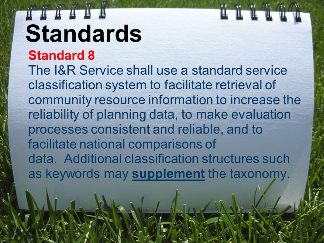 Standards Standard 8 The I&R Service shall use a standard service classification system to facilitate retrieval of community resource information to increase the reliability of planning data, to make evaluation processes consistent and reliable, and to facilitate national comparisons of data.