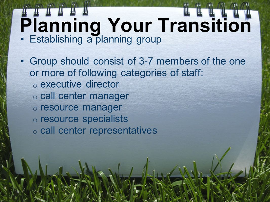 Establishing a planning group Group should consist of 3-7 members of the one or more of following categories of staff: o executive director o call center manager o resource manager o resource specialists o call center representatives