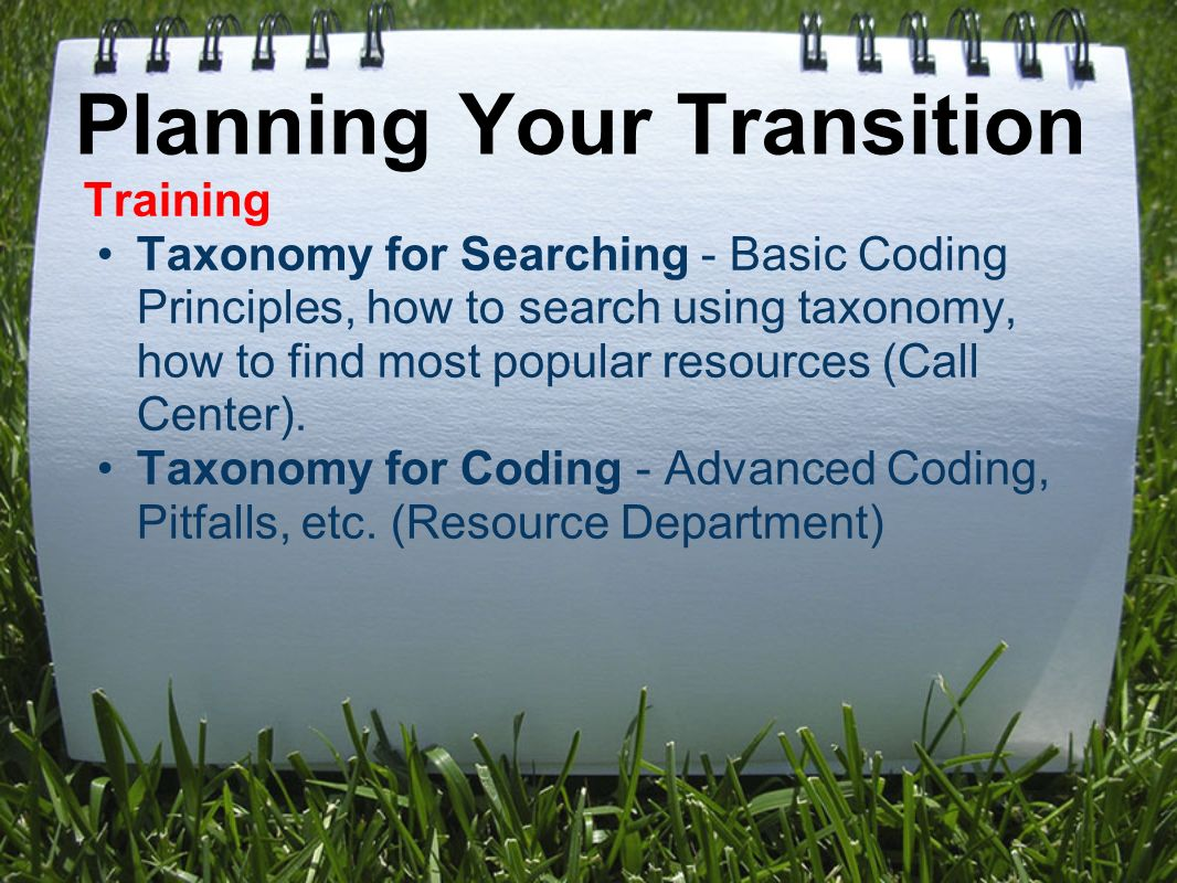 Planning Your Transition Training Taxonomy for Searching - Basic Coding Principles, how to search using taxonomy, how to find most popular resources (Call Center).