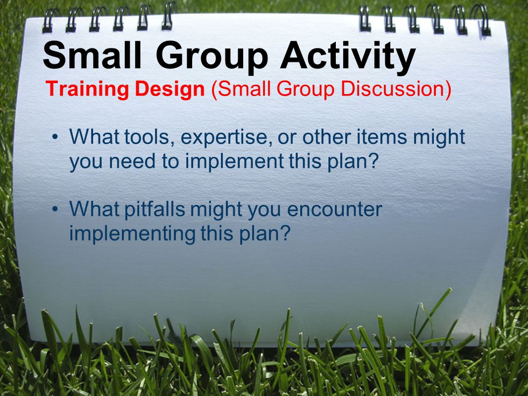 Small Group Activity Training Design (Small Group Discussion) What tools, expertise, or other items might you need to implement this plan.