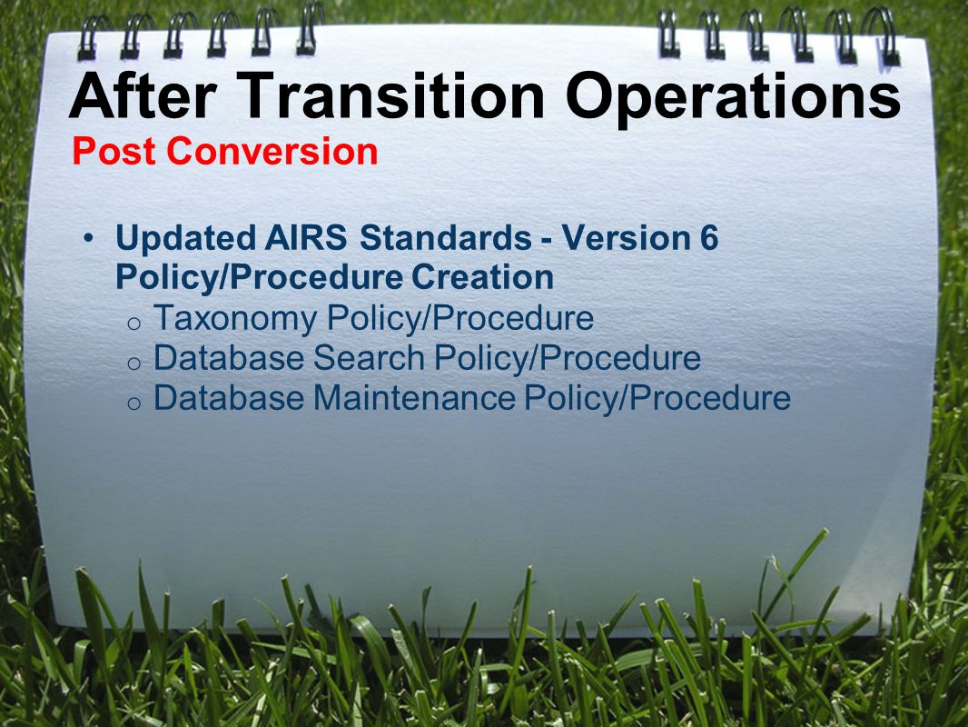 After Transition Operations Post Conversion Updated AIRS Standards - Version 6 Policy/Procedure Creation o Taxonomy Policy/Procedure o Database Search Policy/Procedure o Database Maintenance Policy/Procedure