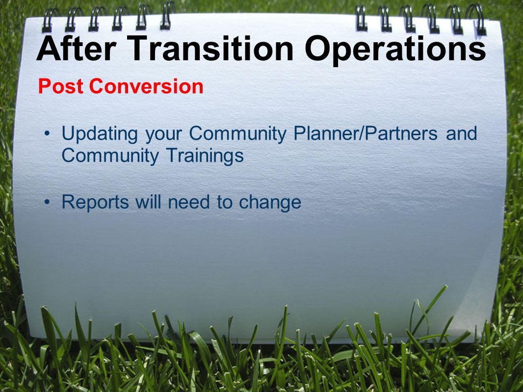 After Transition Operations Post Conversion Updating your Community Planner/Partners and Community Trainings Reports will need to change