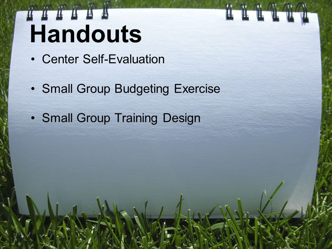Handouts Center Self-Evaluation Small Group Budgeting Exercise Small Group Training Design