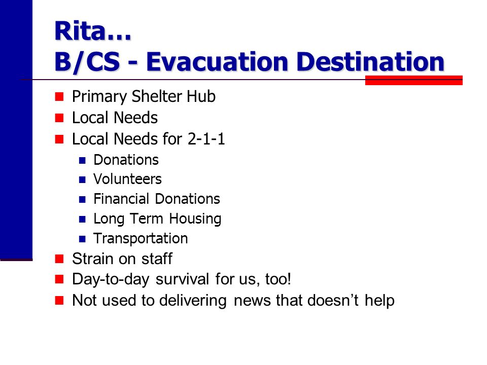 Rita… B/CS - Evacuation Destination Primary Shelter Hub Local Needs Local Needs for Donations Volunteers Financial Donations Long Term Housing Transportation Strain on staff Day-to-day survival for us, too.