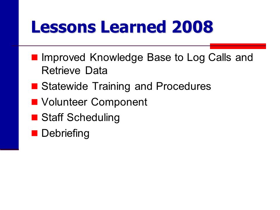 Lessons Learned 2008 Improved Knowledge Base to Log Calls and Retrieve Data Statewide Training and Procedures Volunteer Component Staff Scheduling Debriefing