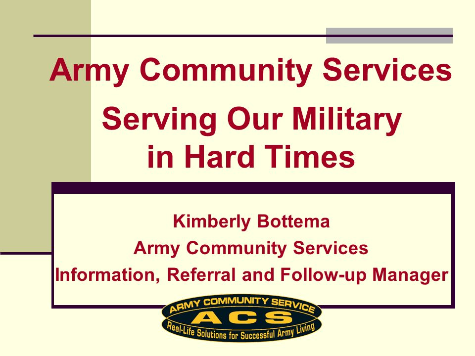 Kimberly Bottema Army Community Services Information, Referral and Follow-up Manager Army Community Services Serving Our Military in Hard Times