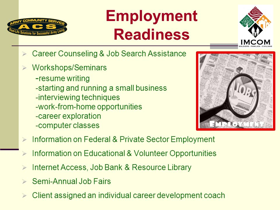 Employment Readiness Career Counseling & Job Search Assistance Workshops/Seminars - resume writing -starting and running a small business -interviewing techniques -work-from-home opportunities -career exploration -computer classes Information on Federal & Private Sector Employment Information on Educational & Volunteer Opportunities Internet Access, Job Bank & Resource Library Semi-Annual Job Fairs Client assigned an individual career development coach