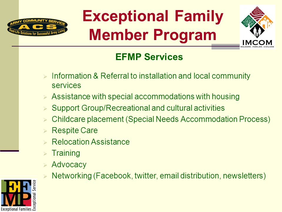 Exceptional Family Member Program EFMP Services Information & Referral to installation and local community services Assistance with special accommodations with housing Support Group/Recreational and cultural activities Childcare placement (Special Needs Accommodation Process) Respite Care Relocation Assistance Training Advocacy Networking (Facebook, twitter, email distribution, newsletters)