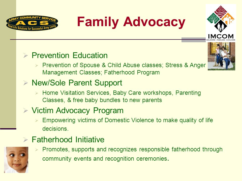 Family Advocacy Prevention Education Prevention of Spouse & Child Abuse classes; Stress & Anger Management Classes; Fatherhood Program New/Sole Parent Support Home Visitation Services, Baby Care workshops, Parenting Classes, & free baby bundles to new parents Victim Advocacy Program Empowering victims of Domestic Violence to make quality of life decisions.