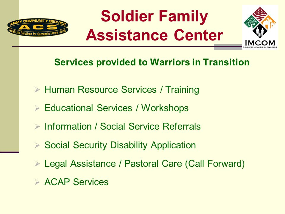 Soldier Family Assistance Center Services provided to Warriors in Transition Human Resource Services / Training Educational Services / Workshops Information / Social Service Referrals Social Security Disability Application Legal Assistance / Pastoral Care (Call Forward) ACAP Services