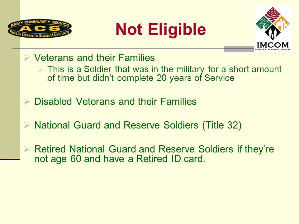 Not Eligible Veterans and their Families This is a Soldier that was in the military for a short amount of time but didnt complete 20 years of Service Disabled Veterans and their Families National Guard and Reserve Soldiers (Title 32) Retired National Guard and Reserve Soldiers if theyre not age 60 and have a Retired ID card.