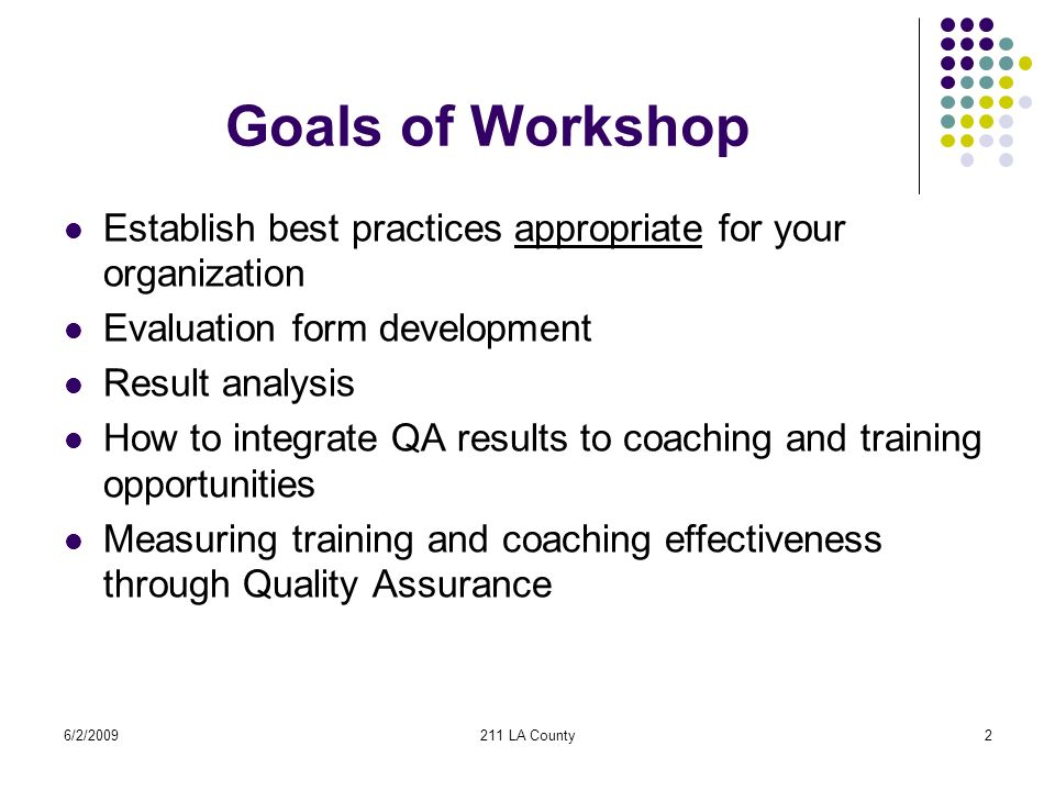 6/2/2009211 LA County2 Goals of Workshop Establish best practices appropriate for your organization Evaluation form development Result analysis How to integrate QA results to coaching and training opportunities Measuring training and coaching effectiveness through Quality Assurance