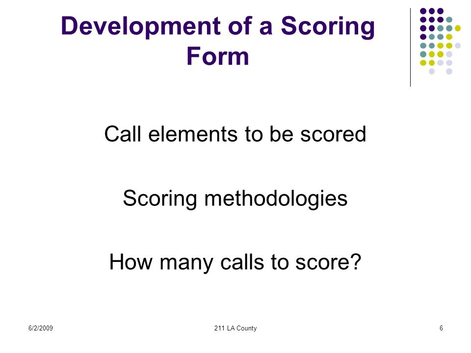 6/2/2009211 LA County6 Development of a Scoring Form Call elements to be scored Scoring methodologies How many calls to score