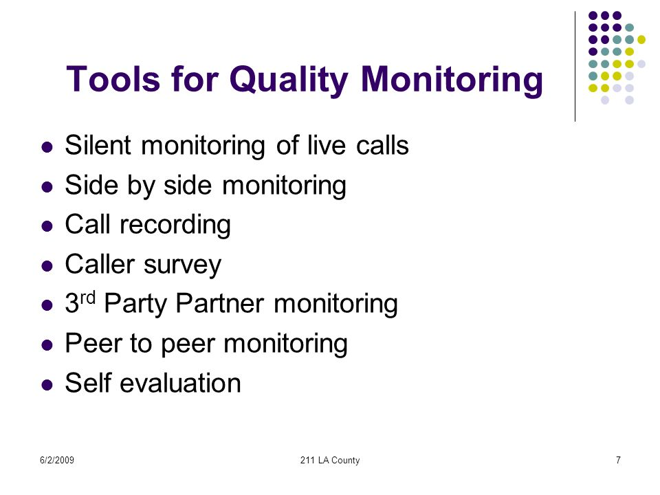 6/2/2009211 LA County7 Tools for Quality Monitoring Silent monitoring of live calls Side by side monitoring Call recording Caller survey 3 rd Party Partner monitoring Peer to peer monitoring Self evaluation