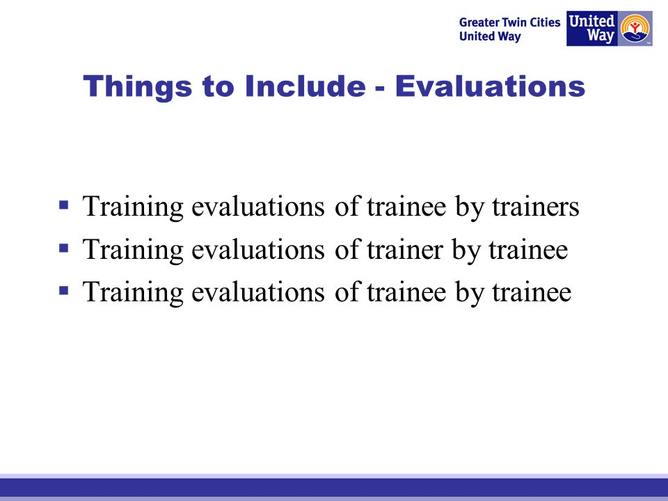 Things to Include - Evaluations Training evaluations of trainee by trainers Training evaluations of trainer by trainee Training evaluations of trainee by trainee
