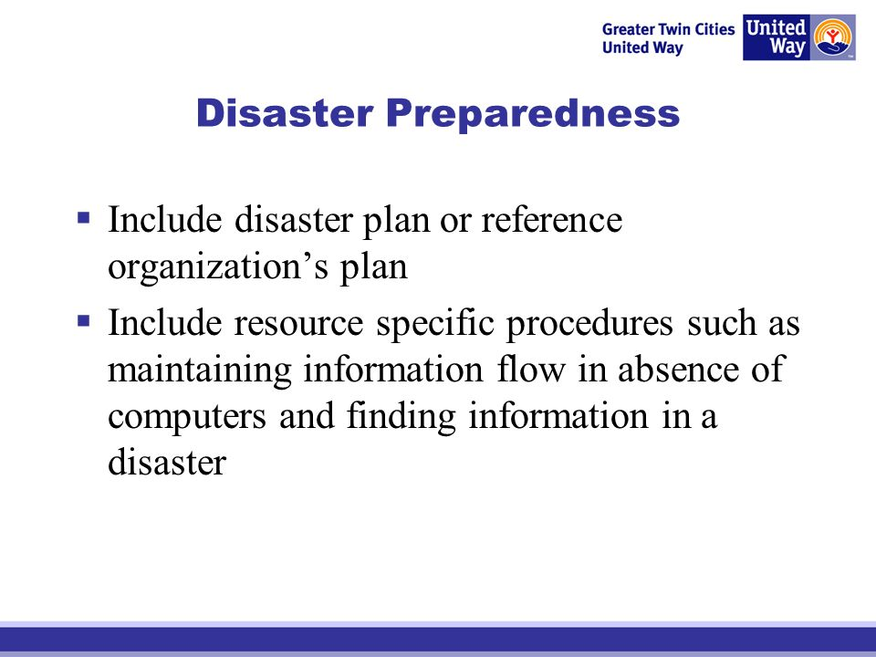 Disaster Preparedness Include disaster plan or reference organizations plan Include resource specific procedures such as maintaining information flow in absence of computers and finding information in a disaster