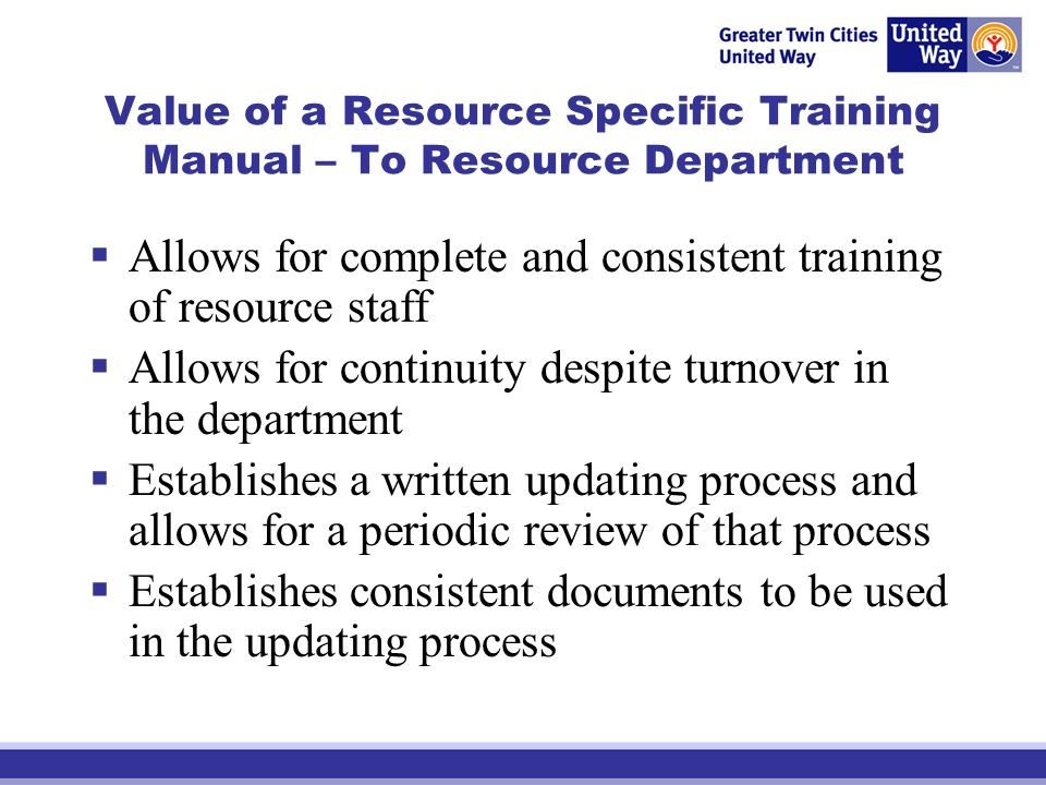 Value of a Resource Specific Training Manual – To Resource Department Allows for complete and consistent training of resource staff Allows for continuity despite turnover in the department Establishes a written updating process and allows for a periodic review of that process Establishes consistent documents to be used in the updating process