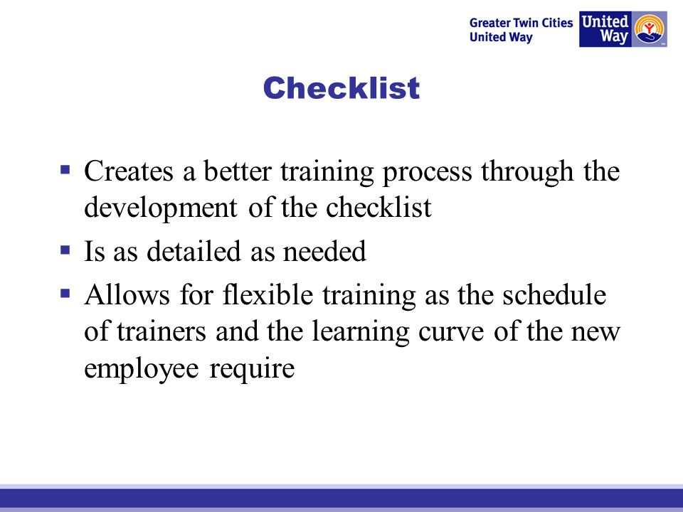 Checklist Creates a better training process through the development of the checklist Is as detailed as needed Allows for flexible training as the schedule of trainers and the learning curve of the new employee require