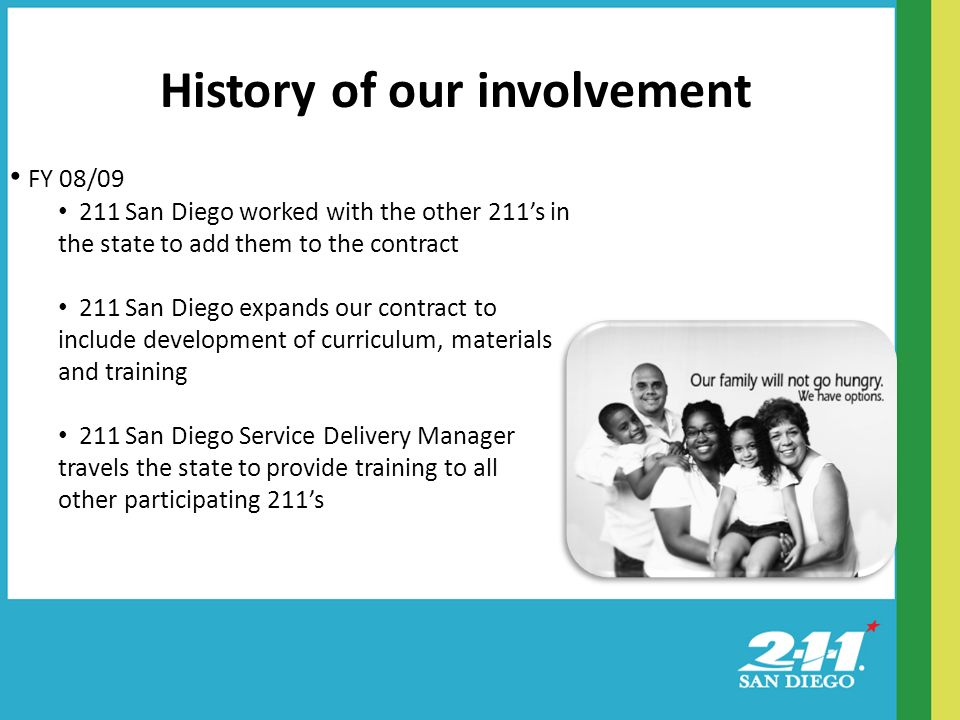 History of our involvement FY 08/ San Diego worked with the other 211s in the state to add them to the contract 211 San Diego expands our contract to include development of curriculum, materials and training 211 San Diego Service Delivery Manager travels the state to provide training to all other participating 211s