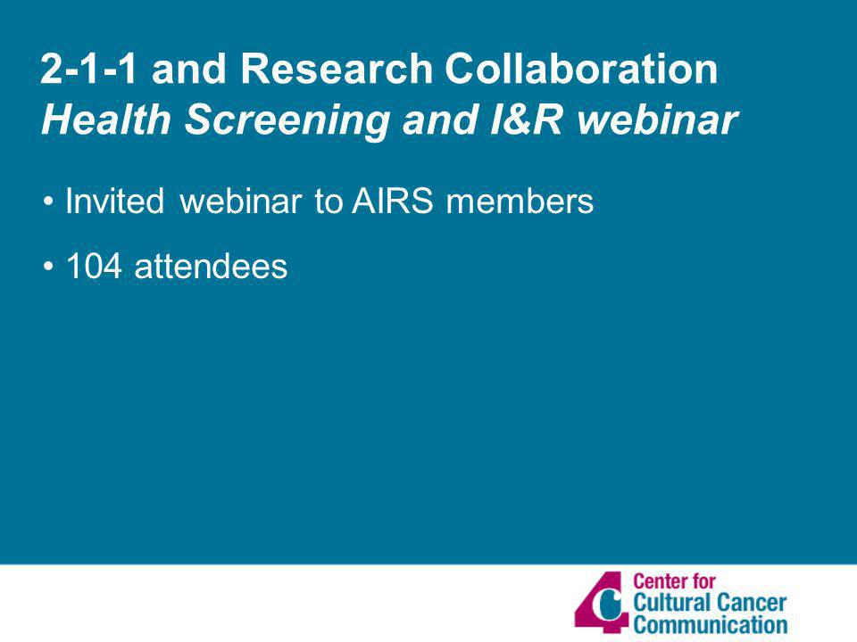 2-1-1 and Research Collaboration Health Screening and I&R webinar Invited webinar to AIRS members 104 attendees