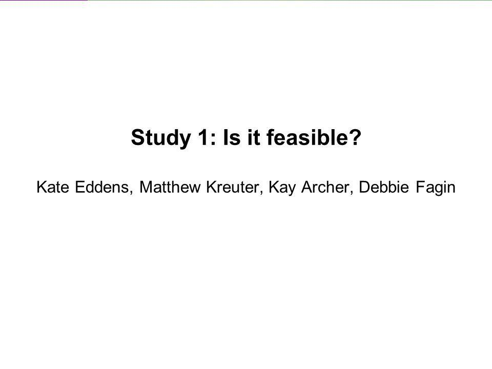 Study 1: Is it feasible Kate Eddens, Matthew Kreuter, Kay Archer, Debbie Fagin