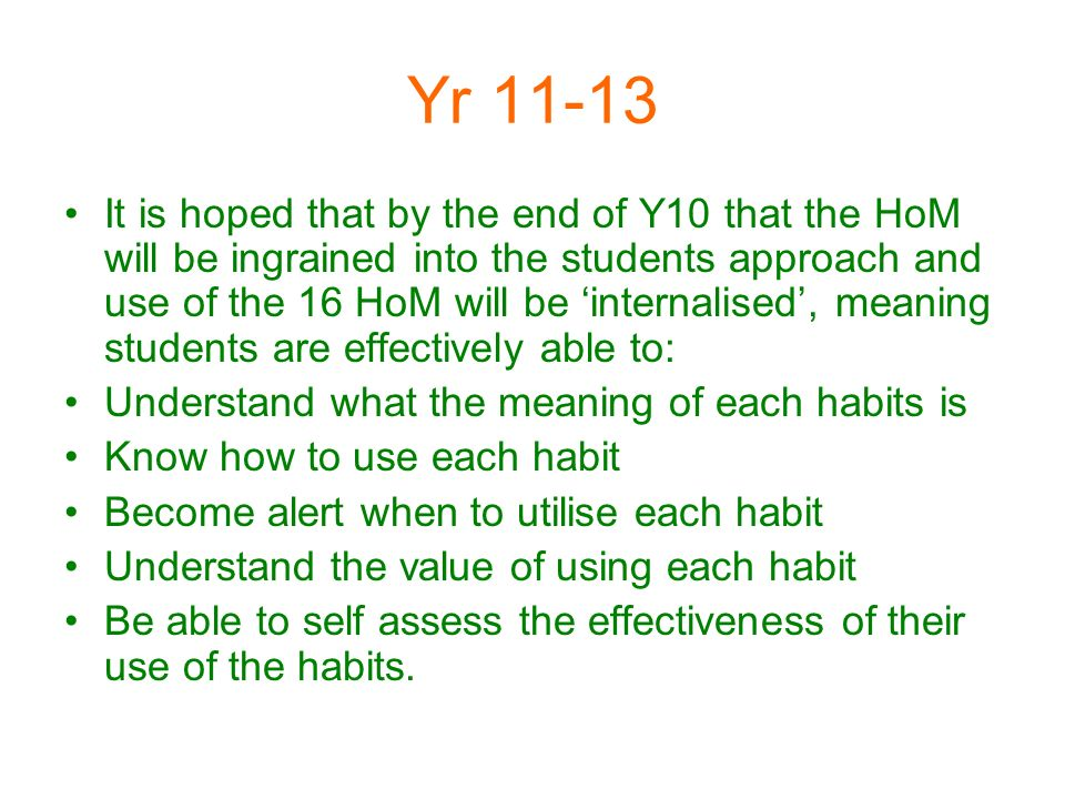 Yr 11-13 It is hoped that by the end of Y10 that the HoM will be ingrained into the students approach and use of the 16 HoM will be internalised, meaning students are effectively able to: Understand what the meaning of each habits is Know how to use each habit Become alert when to utilise each habit Understand the value of using each habit Be able to self assess the effectiveness of their use of the habits.