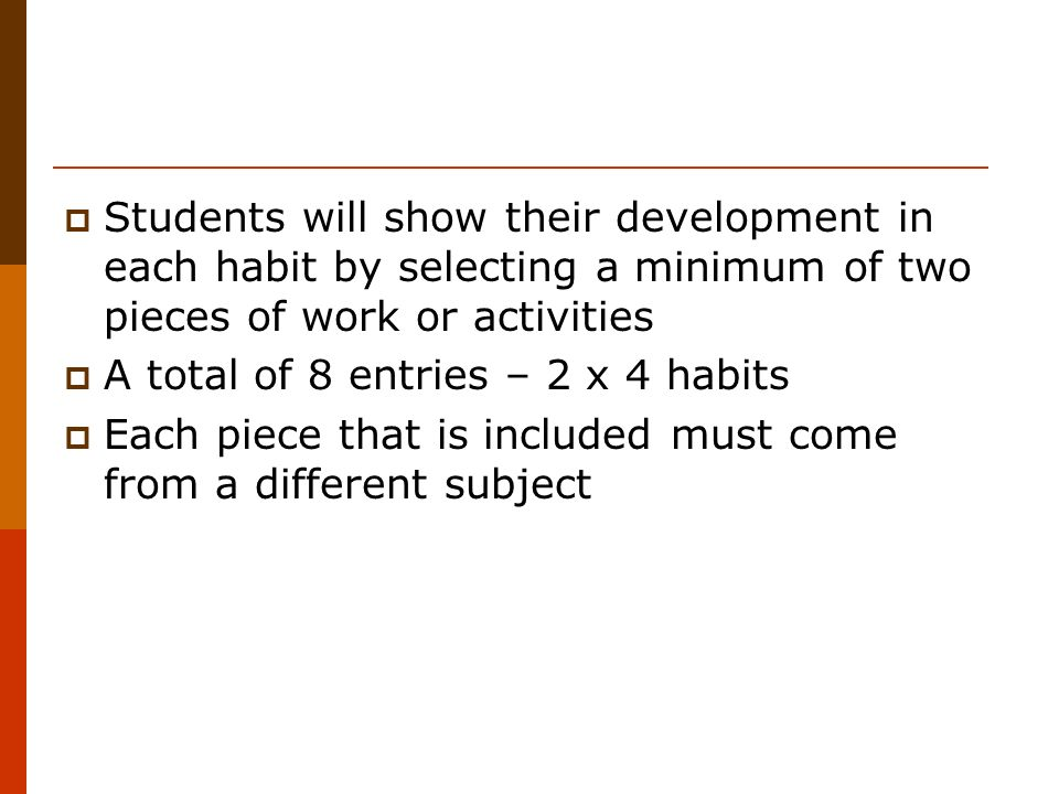 Students will show their development in each habit by selecting a minimum of two pieces of work or activities A total of 8 entries – 2 x 4 habits Each piece that is included must come from a different subject