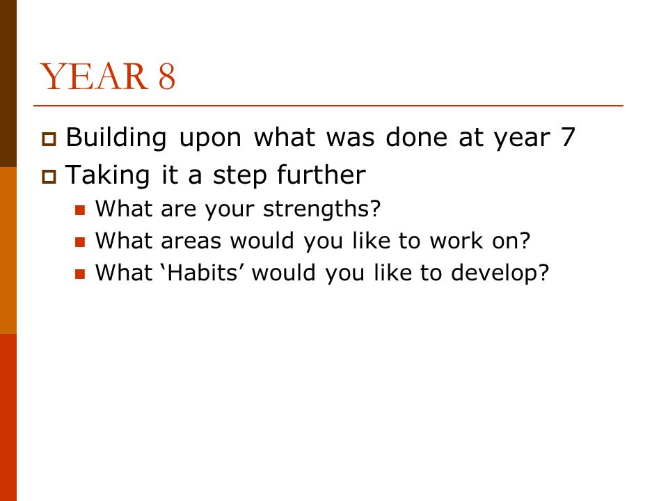 YEAR 8 Building upon what was done at year 7 Taking it a step further What are your strengths.