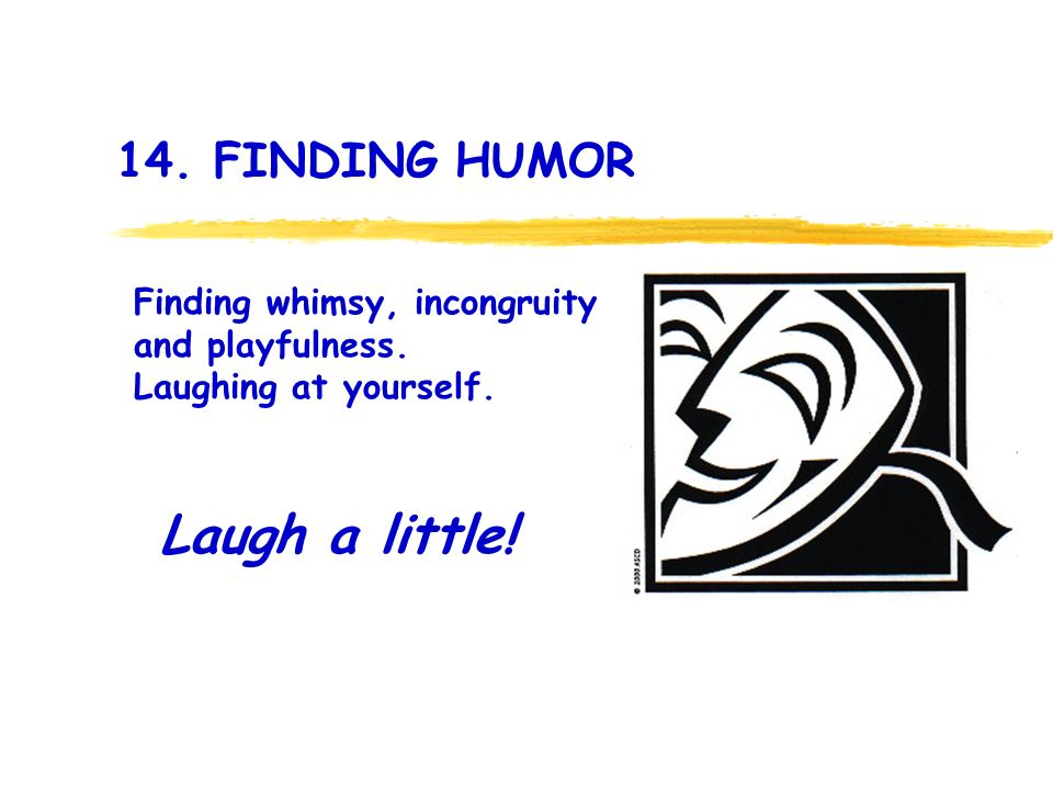 14. FINDING HUMOR Laugh a little. Finding whimsy, incongruity and playfulness.