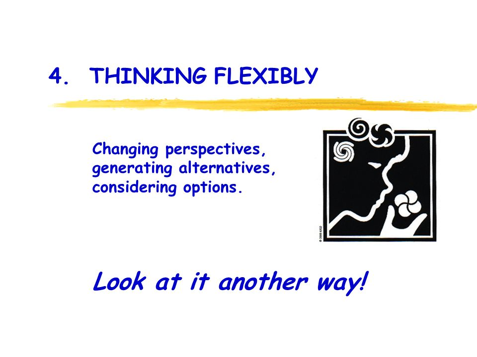 4. THINKING FLEXIBLY: 4. THINKING FLEXIBLY Look at it another way.