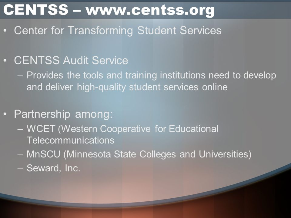 CENTSS – www.centss.org Center for Transforming Student Services CENTSS Audit Service –Provides the tools and training institutions need to develop and deliver high-quality student services online Partnership among: –WCET (Western Cooperative for Educational Telecommunications –MnSCU (Minnesota State Colleges and Universities) –Seward, Inc.