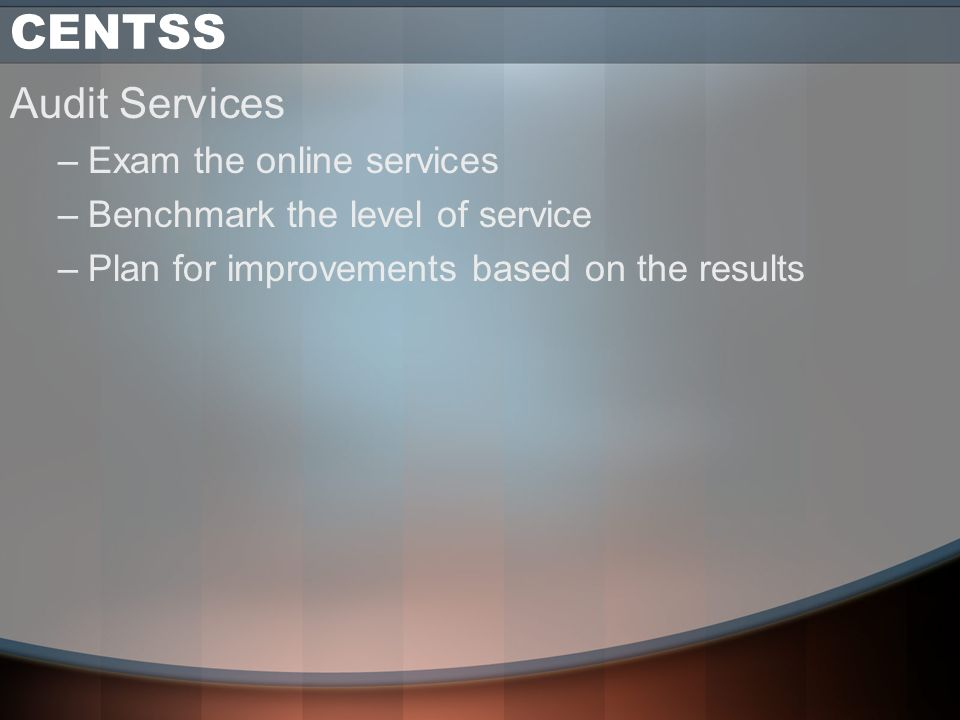 CENTSS Audit Services –Exam the online services –Benchmark the level of service –Plan for improvements based on the results