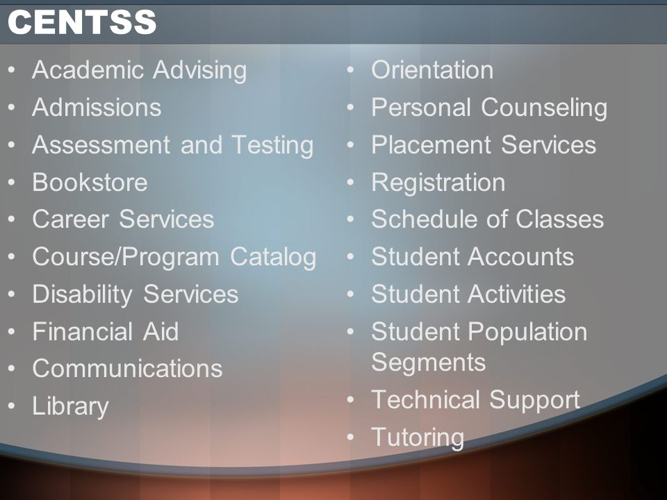 CENTSS Academic Advising Admissions Assessment and Testing Bookstore Career Services Course/Program Catalog Disability Services Financial Aid Communications Library Orientation Personal Counseling Placement Services Registration Schedule of Classes Student Accounts Student Activities Student Population Segments Technical Support Tutoring