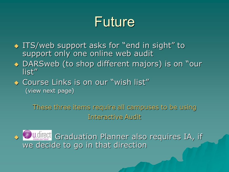 Future ITS/web support asks for end in sight to support only one online web audit ITS/web support asks for end in sight to support only one online web audit DARSweb (to shop different majors) is on our list DARSweb (to shop different majors) is on our list Course Links is on our wish list Course Links is on our wish list (view next page) These three items require all campuses to be using Interactive Audit Graduation Planner also requires IA, if we decide to go in that direction Graduation Planner also requires IA, if we decide to go in that direction