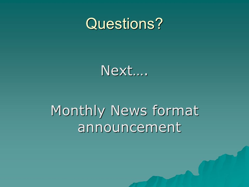 Questions Next…. Monthly News format announcement