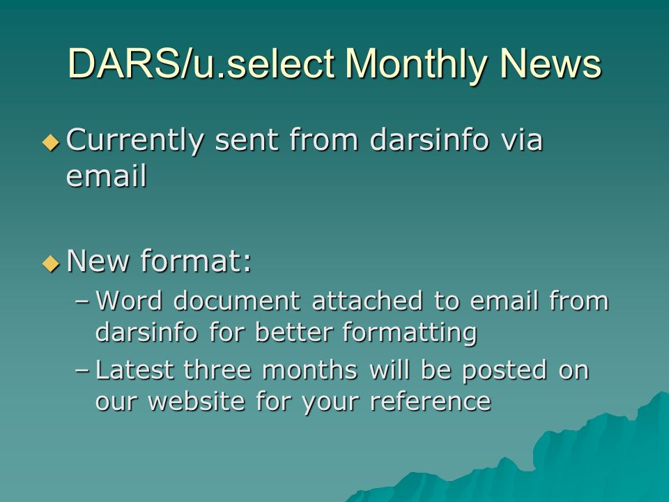 DARS/u.select Monthly News Currently sent from darsinfo via email Currently sent from darsinfo via email New format: New format: –Word document attached to email from darsinfo for better formatting –Latest three months will be posted on our website for your reference