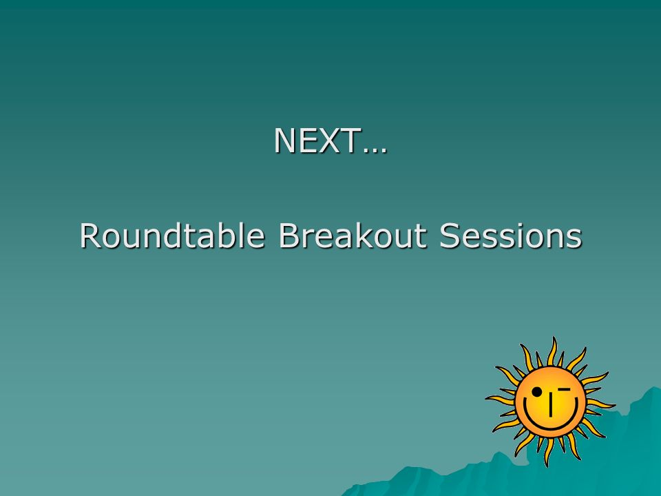 NEXT… Roundtable Breakout Sessions