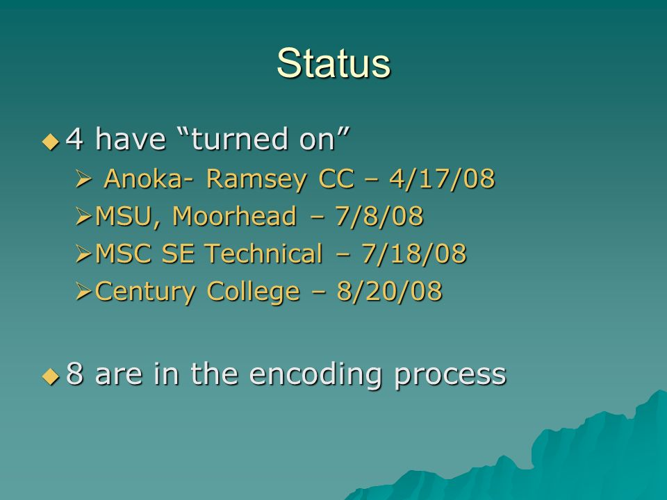 Status 4 have turned on 4 have turned on Anoka- Ramsey CC – 4/17/08 Anoka- Ramsey CC – 4/17/08 MSU, Moorhead – 7/8/08 MSU, Moorhead – 7/8/08 MSC SE Technical – 7/18/08 MSC SE Technical – 7/18/08 Century College – 8/20/08 Century College – 8/20/08 8 are in the encoding process 8 are in the encoding process