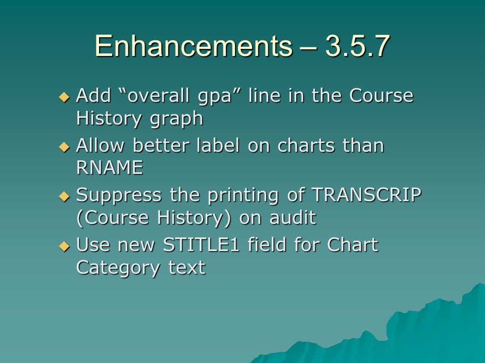 Enhancements – 3.5.7 Add overall gpa line in the Course History graph Add overall gpa line in the Course History graph Allow better label on charts than RNAME Allow better label on charts than RNAME Suppress the printing of TRANSCRIP (Course History) on audit Suppress the printing of TRANSCRIP (Course History) on audit Use new STITLE1 field for Chart Category text Use new STITLE1 field for Chart Category text