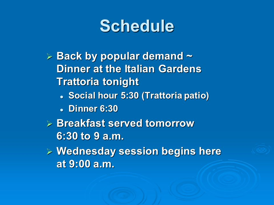 Schedule Back by popular demand ~ Dinner at the Italian Gardens Trattoria tonight Back by popular demand ~ Dinner at the Italian Gardens Trattoria tonight Social hour 5:30 (Trattoria patio) Social hour 5:30 (Trattoria patio) Dinner 6:30 Dinner 6:30 Breakfast served tomorrow 6:30 to 9 a.m.