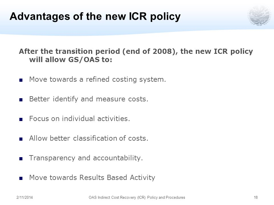 Advantages of the new ICR policy After the transition period (end of 2008), the new ICR policy will allow GS/OAS to: Move towards a refined costing system.