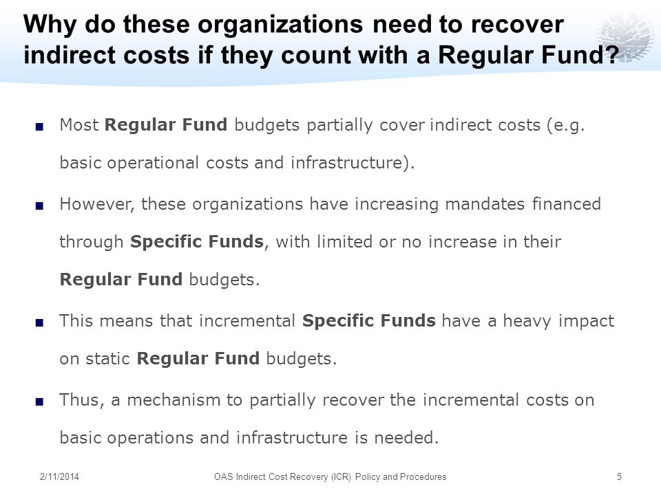 2/11/2014OAS Indirect Cost Recovery (ICR) Policy and Procedures5 Why do these organizations need to recover indirect costs if they count with a Regular Fund.