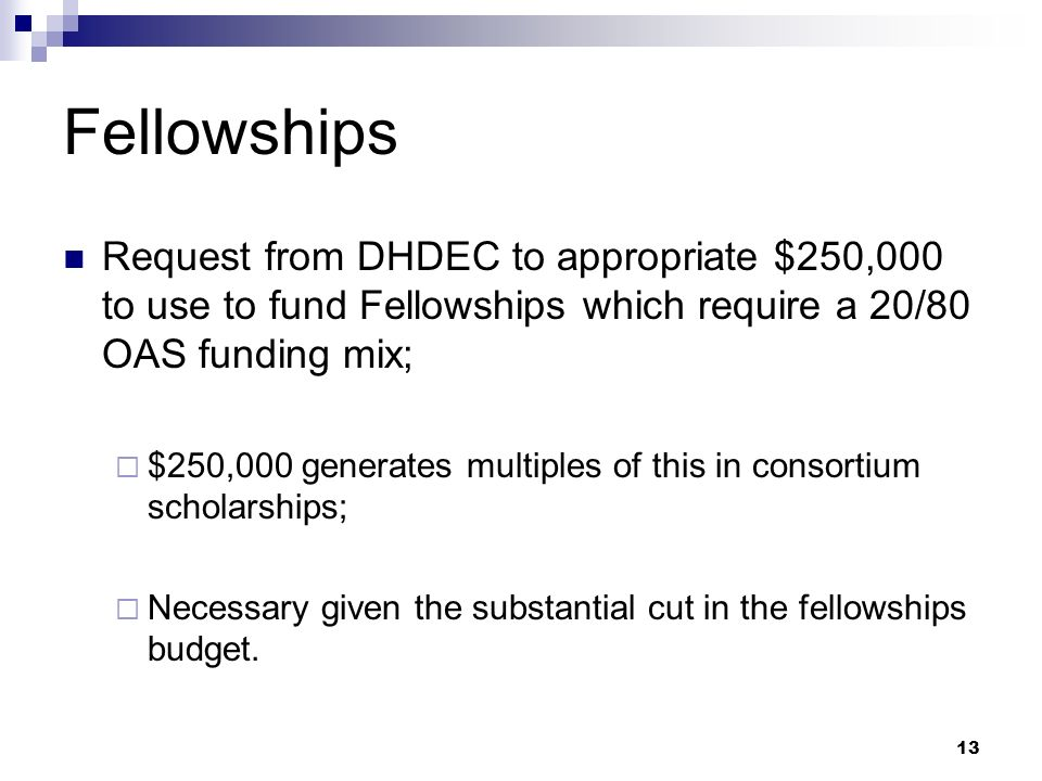 13 Fellowships Request from DHDEC to appropriate $250,000 to use to fund Fellowships which require a 20/80 OAS funding mix; $250,000 generates multiples of this in consortium scholarships; Necessary given the substantial cut in the fellowships budget.