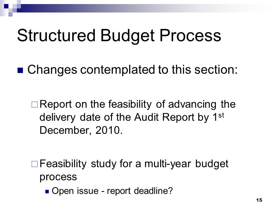 15 Structured Budget Process Changes contemplated to this section: Report on the feasibility of advancing the delivery date of the Audit Report by 1 st December, 2010.