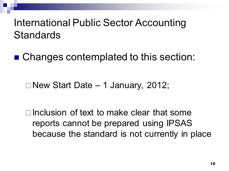 16 International Public Sector Accounting Standards Changes contemplated to this section: New Start Date – 1 January, 2012; Inclusion of text to make clear that some reports cannot be prepared using IPSAS because the standard is not currently in place