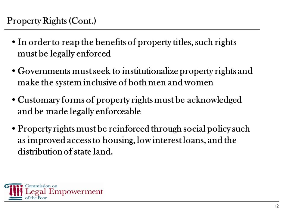 11 Property rights are tangible assets that allow people to create and capture capital Human rights based on property rights necessitates the legally enforced protection of assets and the promotion of fair access to a broadened asset base Property Rights Property rights allow the poor to pool their assets and increase economic leverage Such rights increase social stability and generate environments for business and investment