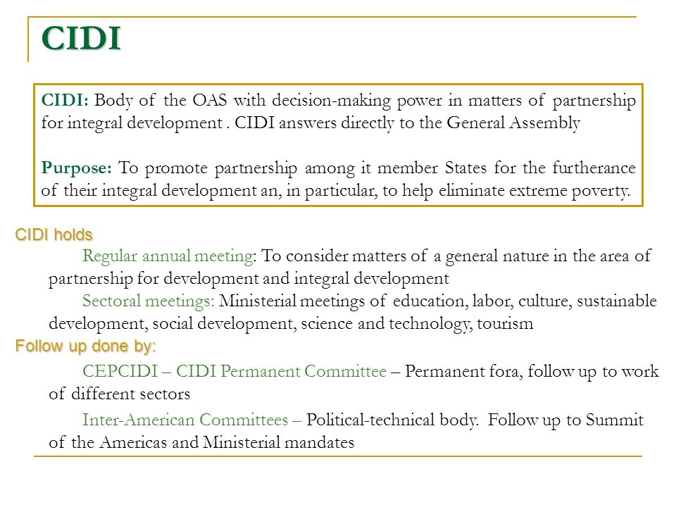 CIDI CIDI: Body of the OAS with decision-making power in matters of partnership for integral development.