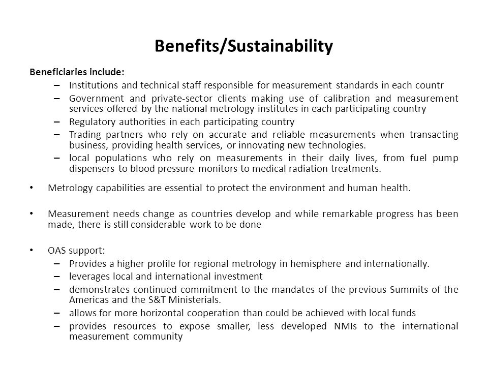 Benefits/Sustainability Beneficiaries include: – Institutions and technical staff responsible for measurement standards in each countr – Government and private-sector clients making use of calibration and measurement services offered by the national metrology institutes in each participating country – Regulatory authorities in each participating country – Trading partners who rely on accurate and reliable measurements when transacting business, providing health services, or innovating new technologies.